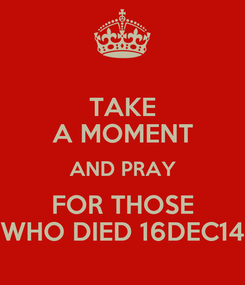 Poster: TAKE A MOMENT AND PRAY FOR THOSE WHO DIED 16DEC14