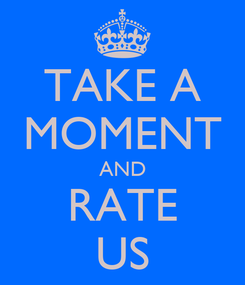 Poster: TAKE A MOMENT AND RATE US