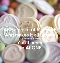 Poster: TAKE a piece of My HEART And makes it all ur own So when we r apart You'll never be ALONE