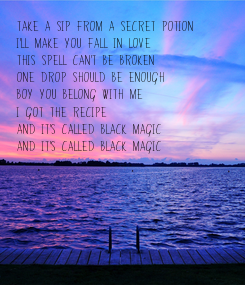 Poster: Take a sip from a secret potion I'll make you fall in love This spell can't be broken One drop should be enough Boy you belong with me I got the recipe And it's called Black