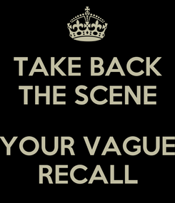 Poster: TAKE BACK THE SCENE  YOUR VAGUE RECALL