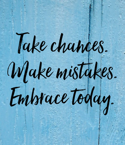 Poster: Take chances. Make mistakes. Embrace today.