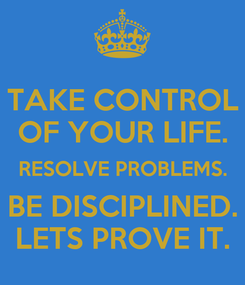 Poster: TAKE CONTROL OF YOUR LIFE. RESOLVE PROBLEMS. BE DISCIPLINED. LETS PROVE IT.