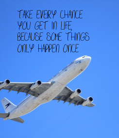 Poster: TAKE EVERY CHANCE YOU GET IN LIFE,  BECAUSE SOME THINGS ONLY HAPPEN ONCE