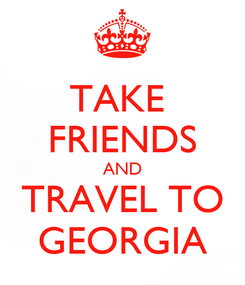 Poster: TAKE  FRIENDS AND TRAVEL TO GEORGIA