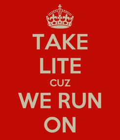 Poster: TAKE LITE CUZ WE RUN ON