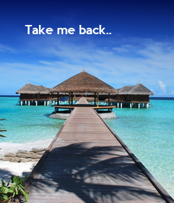 Poster:   Take me back..