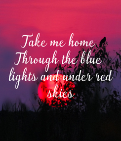 Poster: Take me home Through the blue lights  and under red skies