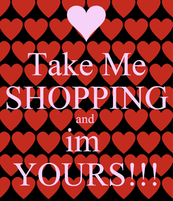 Poster: Take Me SHOPPING and  im  YOURS!!!