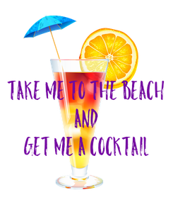 Poster:  TAKE ME TO THE BEACH AND GET ME A COCKTAIL