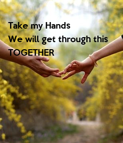 Poster: Take my Hands We will get through this  TOGETHER