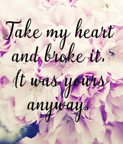 Poster: Take my heart and broke it. It was yours anyway.