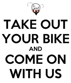 Poster: TAKE OUT YOUR BIKE AND COME ON WITH US