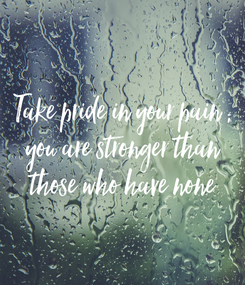 Poster: Take pride in your pain ; you are stronger than those who have none
