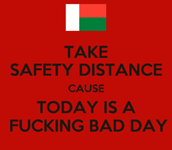 Poster: TAKE SAFETY DISTANCE CAUSE TODAY IS A  FUCKING BAD DAY