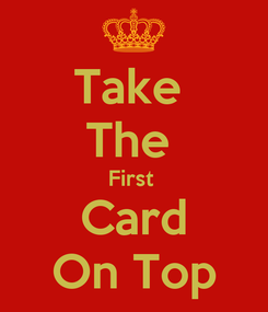 Poster: Take  The  First  Card On Top