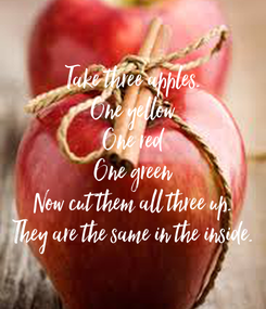 Poster: Take three apples. One yellow One red One green Now cut them all three up. They are the same in the inside.