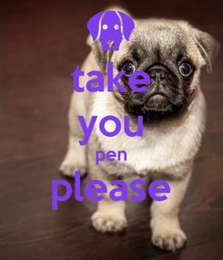 Poster: take you pen please