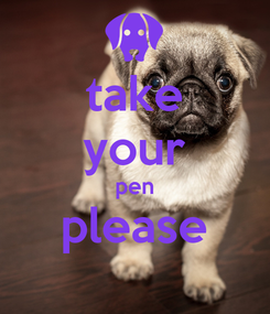 Poster: take your pen please