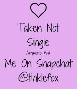 Poster: Taken Not Single Anymore Add Me On Snapchat @tinklefox