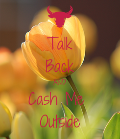 Poster: Talk Back AND Cash Me  Outside
