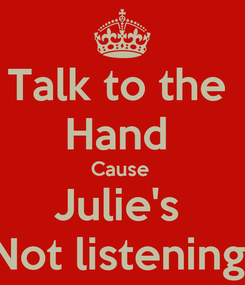 Poster: Talk to the  Hand  Cause  Julie's  Not listening