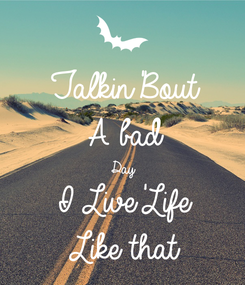 Poster: Talkin'Bout A bad  Day  I Live'Life Like that