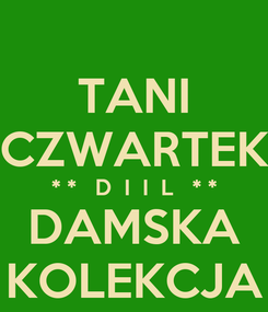 Poster: TANI CZWARTEK * *   D  I  I  L   * * DAMSKA KOLEKCJA