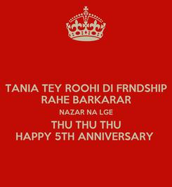 Poster: TANIA TEY ROOHI DI FRNDSHIP RAHE BARKARAR NAZAR NA LGE THU THU THU HAPPY 5TH ANNIVERSARY