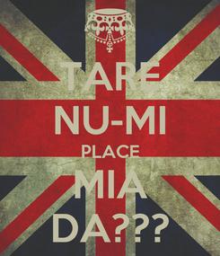 Poster: TARE NU-MI PLACE MIA DA???