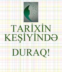 Poster: TARİXİN KEŞİYİNDƏ  DURAQ!