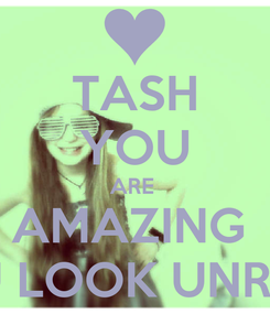 Poster: TASH YOU ARE  AMAZING  YOU LOOK UNREAL