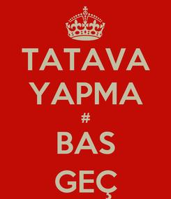 Poster: TATAVA YAPMA # BAS GEÇ
