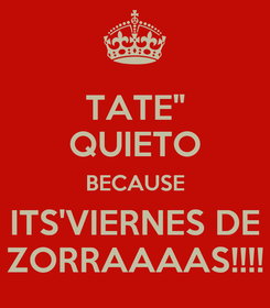 "Poster: TATE"" QUIETO BECAUSE ITS'VIERNES DE ZORRAAAAS!!!!"