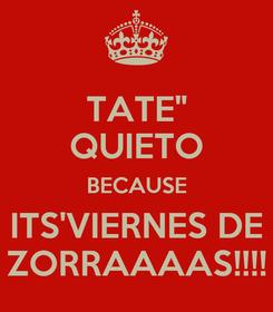"Poster: TATE"" QUIETO BECAUSE ITS'VIERNES DE ZORRAAAAS!!!!"