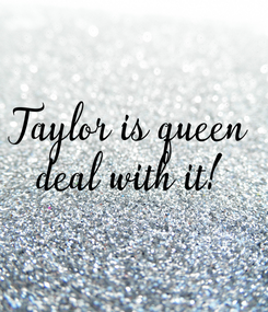 Poster: Taylor is queen deal with it!