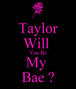 Poster: Taylor Will  You Be My  Bae ?