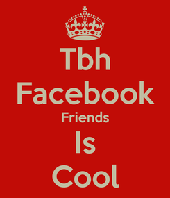 Poster: Tbh Facebook Friends Is Cool