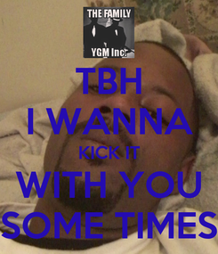 Poster: TBH I WANNA KICK IT WITH YOU SOME TIMES
