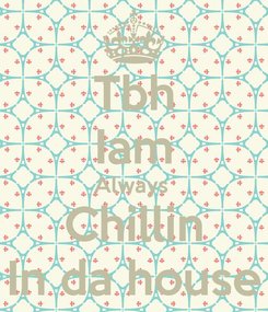 Poster: Tbh Iam Always  Chillin In da house