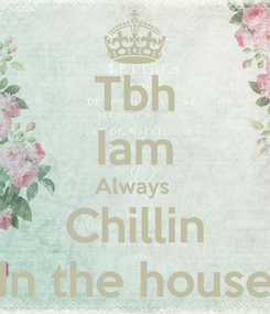 Poster: Tbh Iam Always  Chillin In the house
