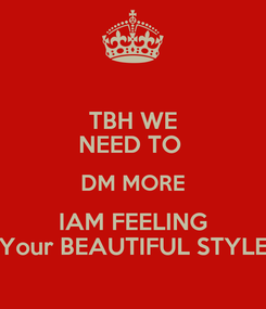 Poster: TBH WE NEED TO  DM MORE IAM FEELING Your BEAUTIFUL STYLE