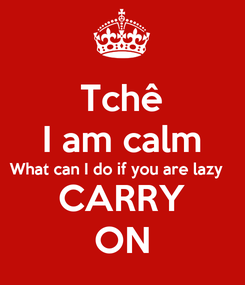 Poster: Tchê I am calm What can I do if you are lazy   CARRY ON