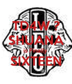 Poster: TD4W ? SHUANA is Finally  SIXTEEN