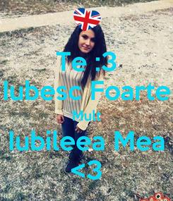Poster: Te :3 Iubesc Foarte Mult Iubileea Mea <3