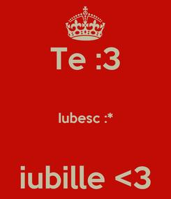 Poster: Te :3  Iubesc :*  iubille <3