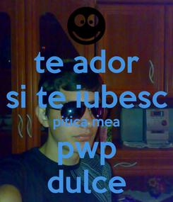 Poster: te ador si te iubesc pitica mea pwp dulce