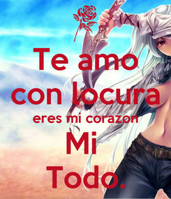 Poster: Te amo con locura eres mi corazon Mi  Todo.