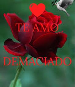 Poster: TE AMO   DEMACIADO