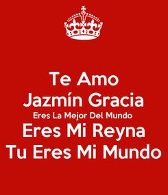 Poster: Te Amo Jazmín Gracia Eres La Mejor Del Mundo Eres Mi Reyna Tu Eres Mi Mundo